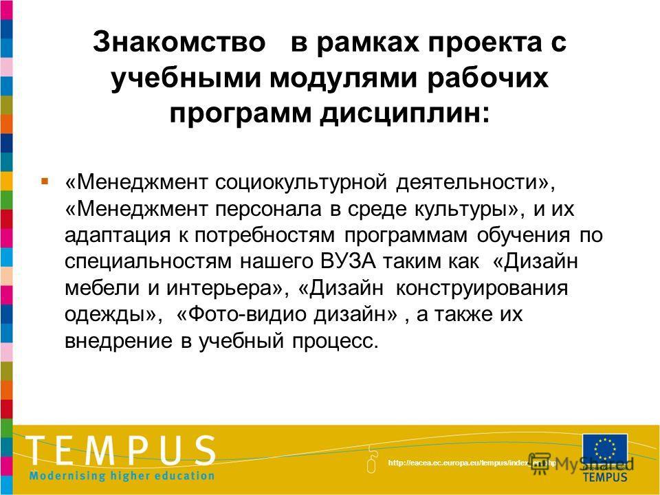 http://eacea.ec.europa.eu/tempus/index_en.php Знакомство в рамках проекта с учебными модулями рабочих программ дисциплин: «Менеджмент социокультурной деятельности», «Менеджмент персонала в среде культуры», и их адаптация к потребностям программам обу