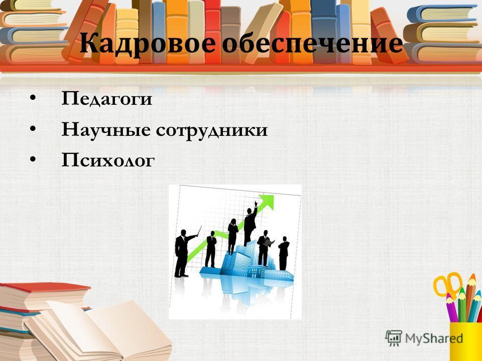 Кадровое обеспечение Педагоги Научные сотрудники Психолог