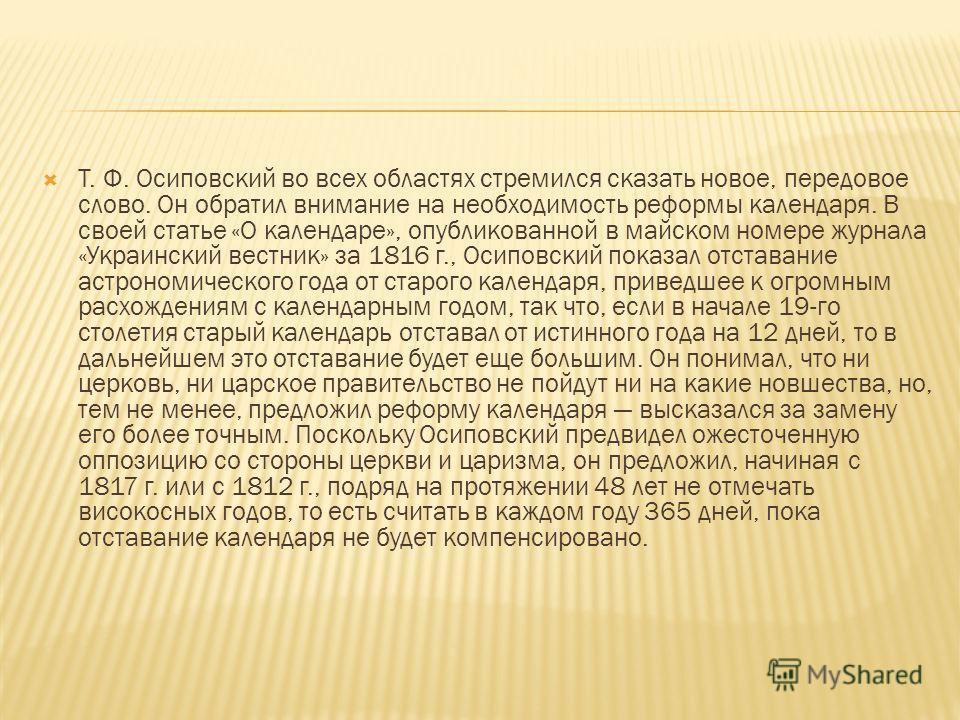 Т. Ф. Осиповский во всех областях стремился сказать новое, передовое слово. Он обратил внимание на необходимость реформы календаря. В своей статье «О календаре», опубликованной в майском номере журнала «Украинский вестник» за 1816 г., Осиповский пока