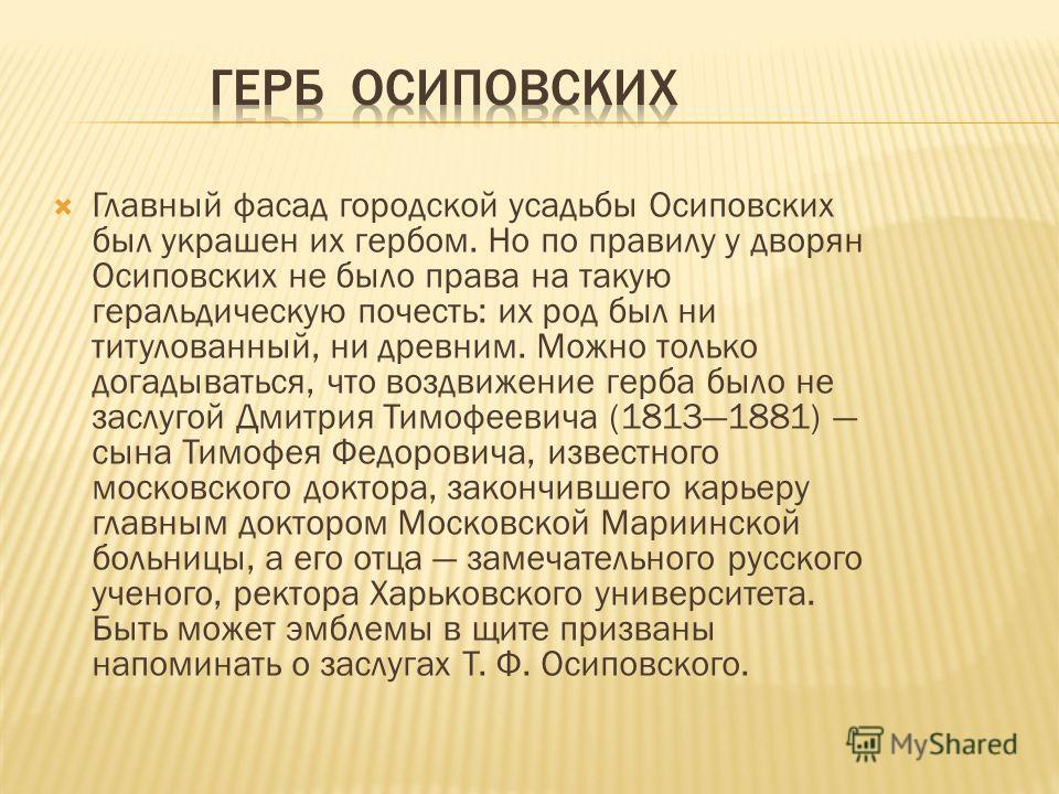 Главный фасад городской усадьбы Осиповских был украшен их гербом. Но по правилу у дворян Осиповских не было права на такую геральдическую почесть: их род был ни титулованный, ни древним. Можно только догадываться, что воздвижение герба было не заслуг