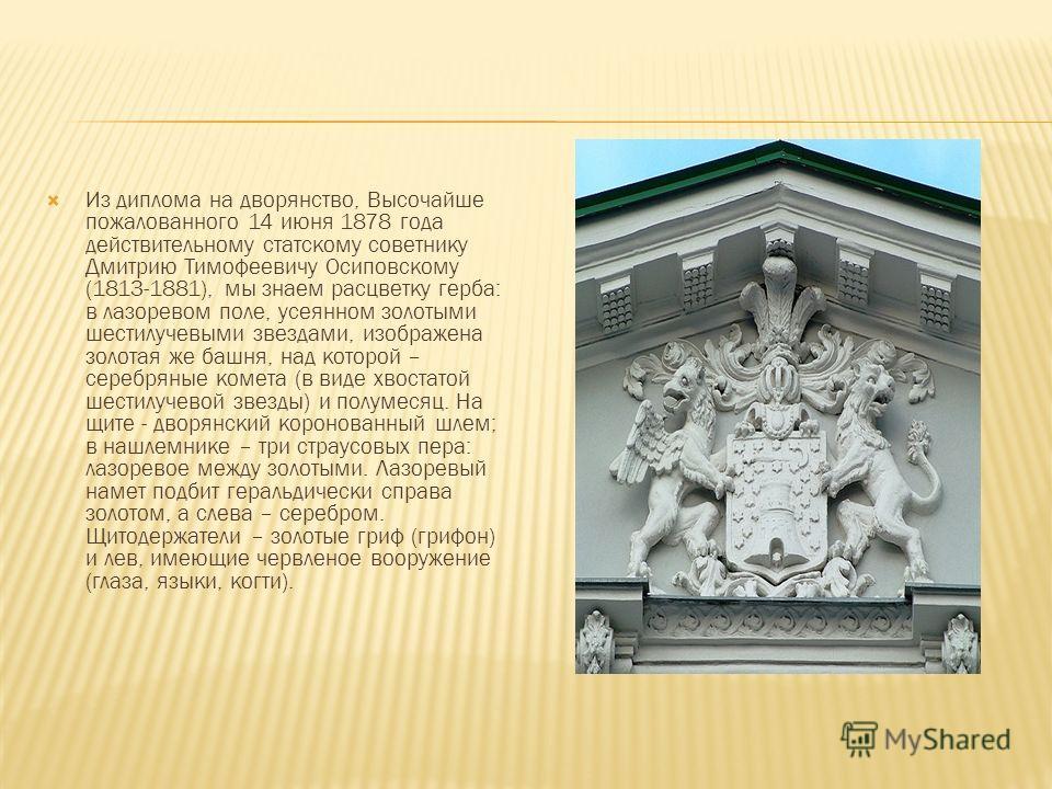 Из диплома на дворянство, Высочайше пожалованного 14 июня 1878 года действительному статскому советнику Дмитрию Тимофеевичу Осиповскому (1813-1881), мы знаем расцветку герба: в лазоревом поле, усеянном золотыми шестилучевыми звездами, изображена золо