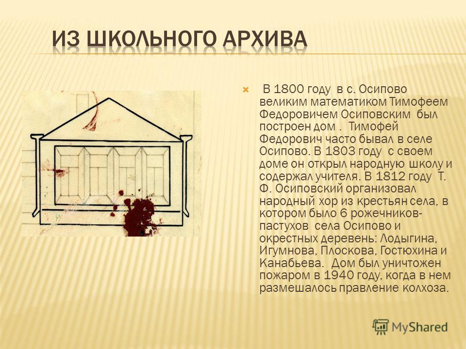 В 1800 году в с. Осипово великим математиком Тимофеем Федоровичем Осиповским был построен дом. Тимофей Федорович часто бывал в селе Осипово. В 1803 году с своем доме он открыл народную школу и содержал учителя. В 1812 году Т. Ф. Осиповский организова