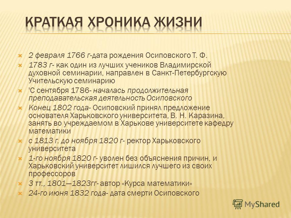 2 февраля 1766 г-дата рождения Осиповского Т. Ф. 1783 г- как один из лучших учеников Владимирской духовной семинарии, направлен в Санкт-Петербургскую Учительскую семинарию 'С сентября 1786- началась продолжительная преподавательская деятельность Осип