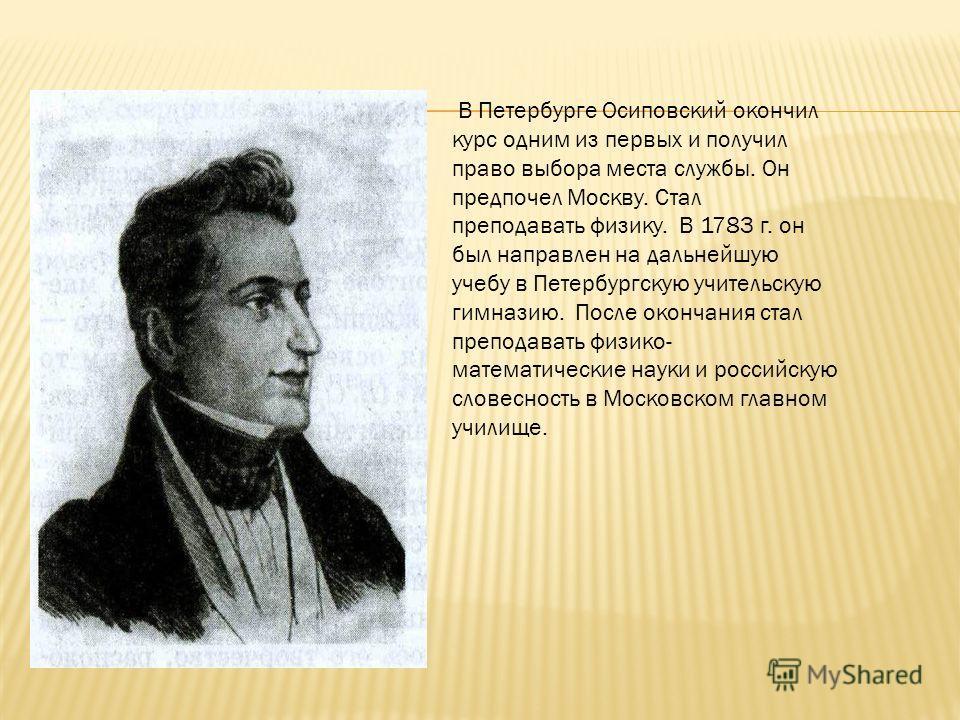 В Петербурге Осиповский окончил курс одним из первых и получил право выбора места службы. Он предпочел Москву. Стал преподавать физику. В 1783 г. он был направлен на дальнейшую учебу в Петербургскую учительскую гимназию. После окончания стал преподав