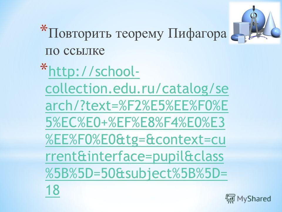 * Повторить теорему Пифагора по ссылке * http://school- collection.edu.ru/catalog/se arch/?text=%F2%E5%EE%F0%E 5%EC%E0+%EF%E8%F4%E0%E3 %EE%F0%E0&tg=&context=cu rrent&interface=pupil&class %5B%5D=50&subject%5B%5D= 18 http://school- collection.edu.ru/c