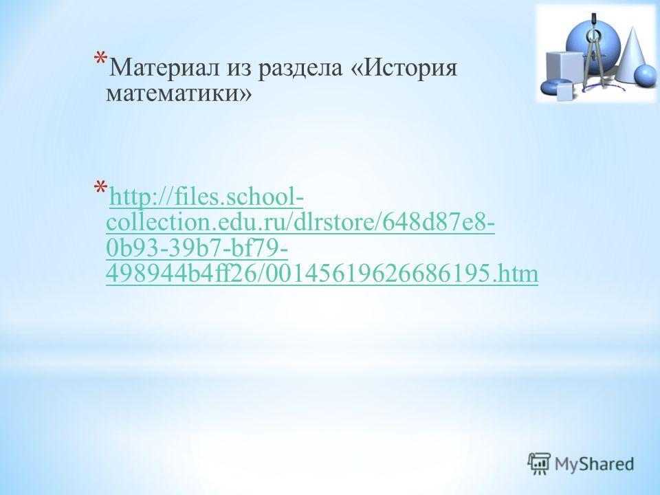 * Материал из раздела «История математики» * http://files.school- collection.edu.ru/dlrstore/648d87e8- 0b93-39b7-bf79- 498944b4ff26/00145619626686195.htm http://files.school- collection.edu.ru/dlrstore/648d87e8- 0b93-39b7-bf79- 498944b4ff26/001456196