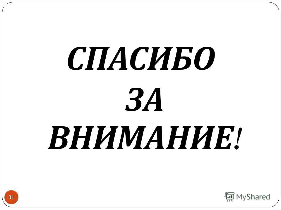 31 СПАСИБО ЗА ВНИМАНИЕ !