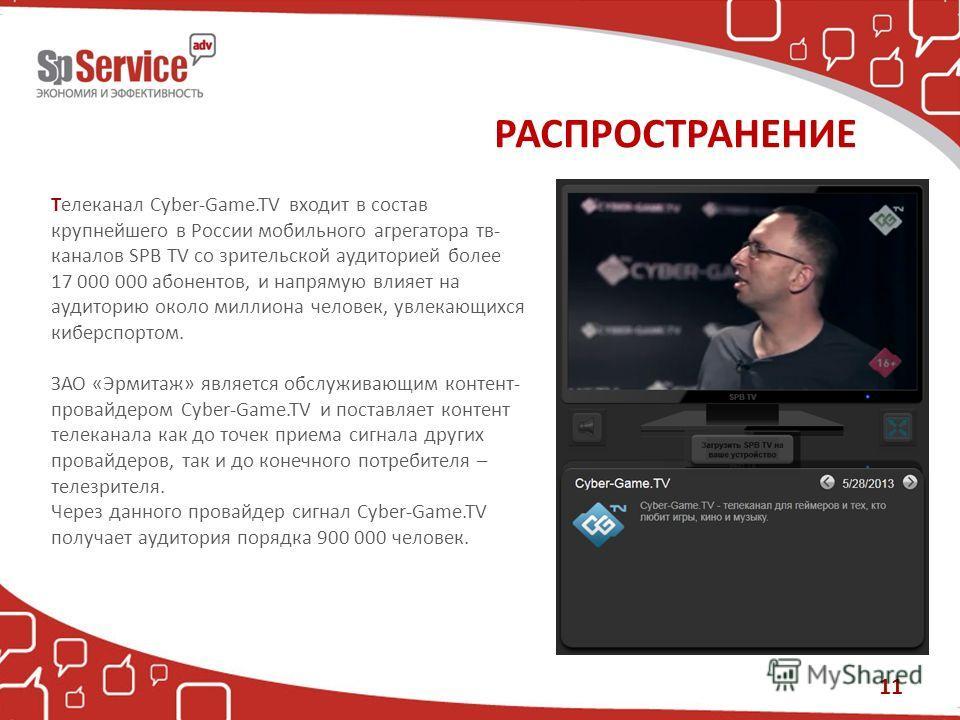 РАСПРОСТРАНЕНИЕ Телеканал Cyber-Game.TV входит в состав крупнейшего в России мобильного агрегатора тв- каналов SPB TV со зрительской аудиторией более 17 000 000 абонентов, и напрямую влияет на аудиторию около миллиона человек, увлекающихся киберспорт