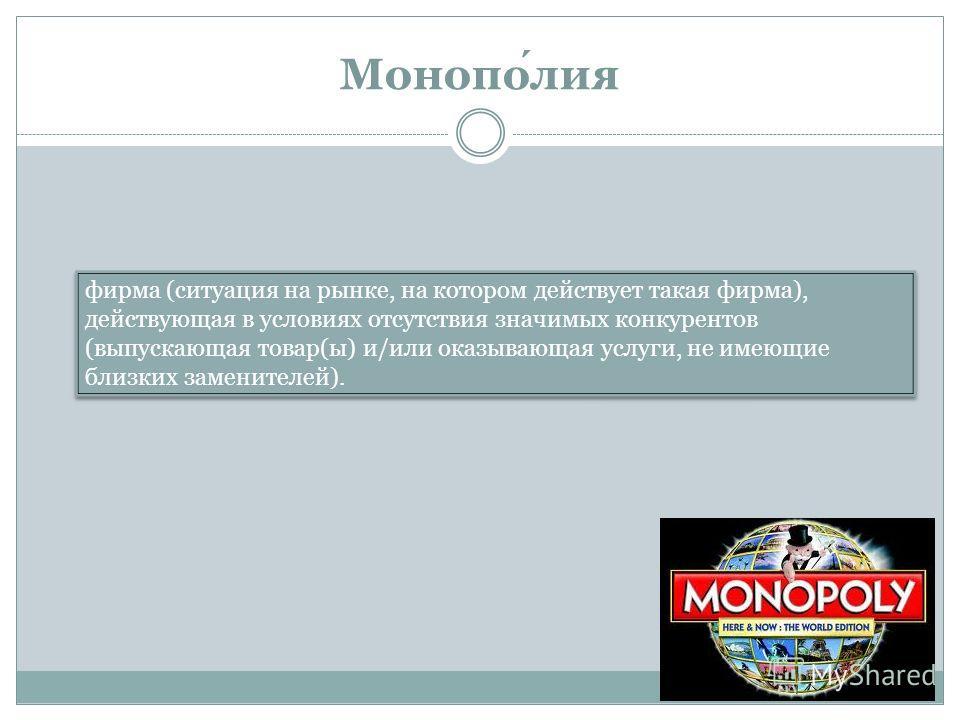 Монополия фирма (ситуация на рынке, на котором действует такая фирма), действующая в условиях отсутствия значимых конкурентов (выпускающая товар(ы) и/или оказывающая услуги, не имеющие близких заменителей).