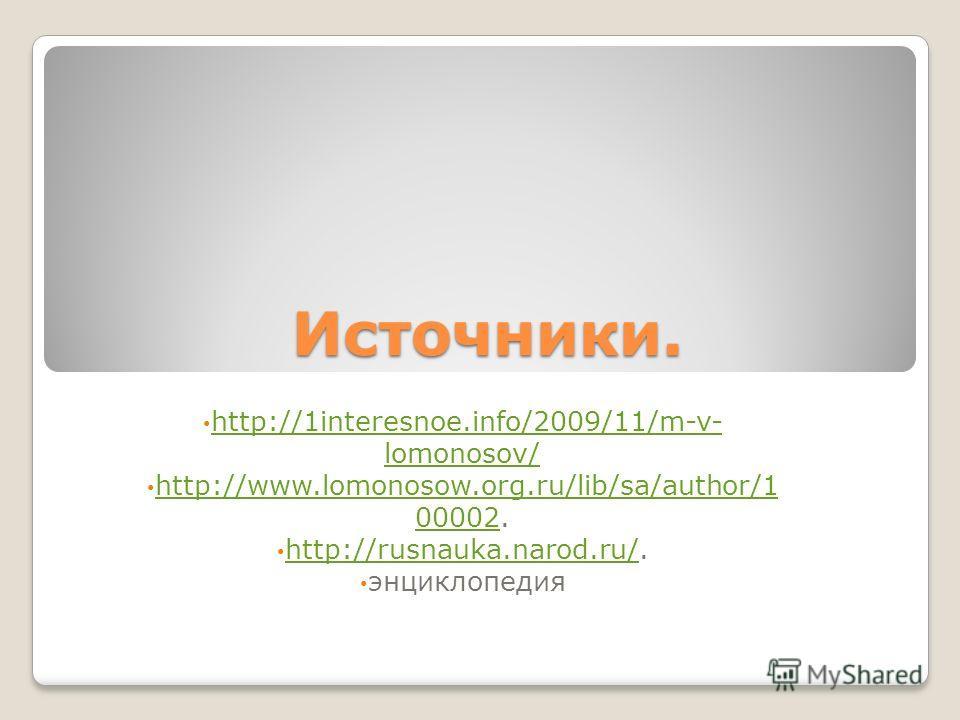 Источники. http://1interesnoe.info/2009/11/m-v- lomonosov/ http://1interesnoe.info/2009/11/m-v- lomonosov/ http://www.lomonosow.org.ru/lib/sa/author/1 00002. http://www.lomonosow.org.ru/lib/sa/author/1 00002 http://rusnauka.narod.ru/. http://rusnauka