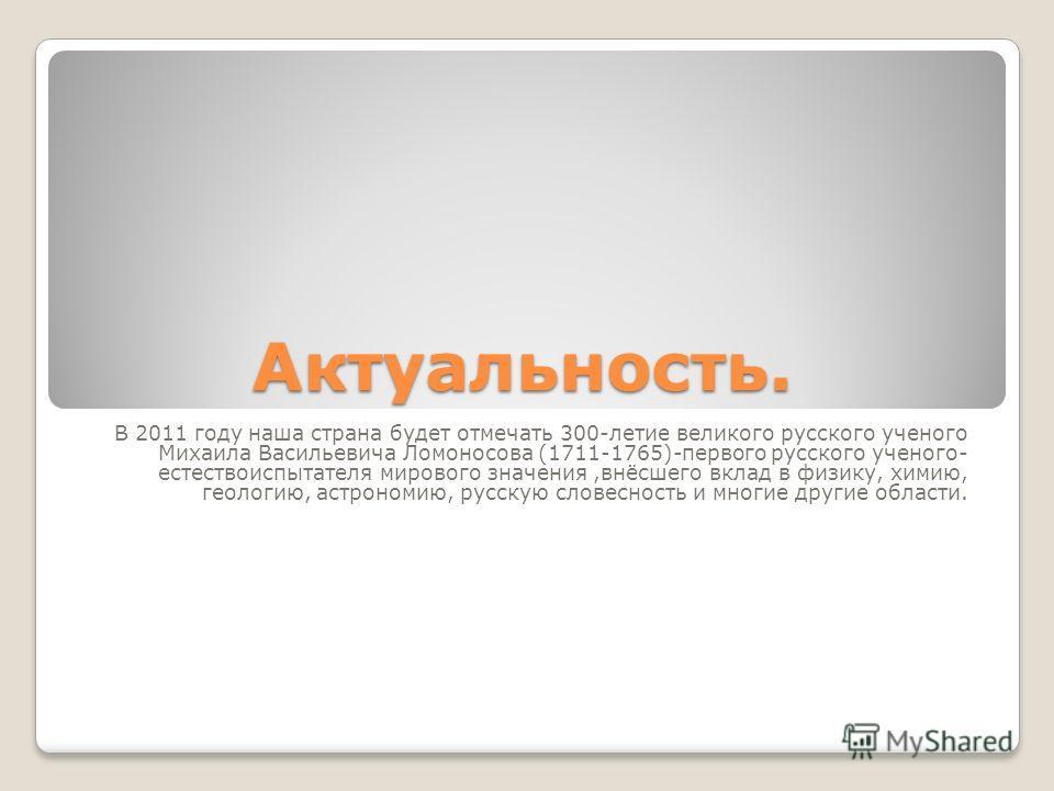 Актуальность. В 2011 году наша страна будет отмечать 300-летие великого русского ученого Михаила Васильевича Ломоносова (1711-1765)-первого русского ученого- естествоиспытателя мирового значения,внёсшего вклад в физику, химию, геологию, астрономию, р