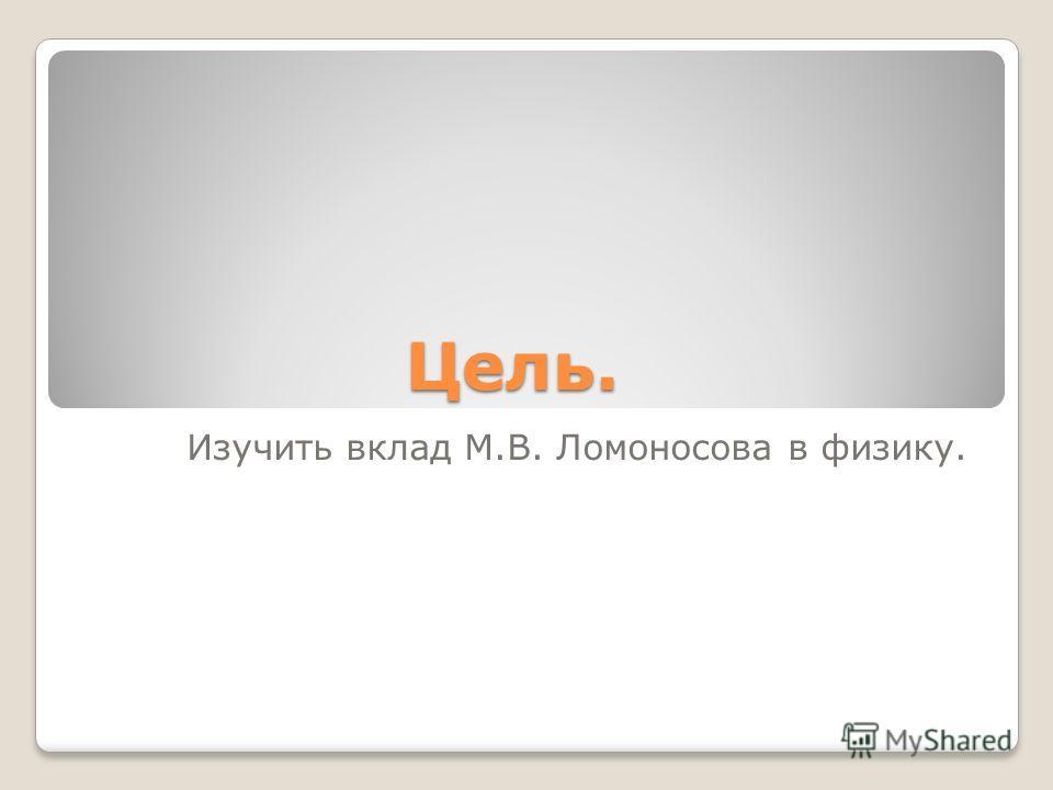 Цель. Изучить вклад М.В. Ломоносова в физику.