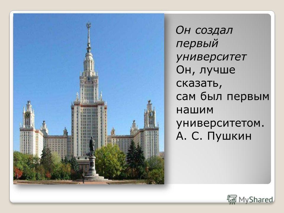 Он создал первый университет Он, лучше сказать, сам был первым нашим университетом. А. С. Пушкин