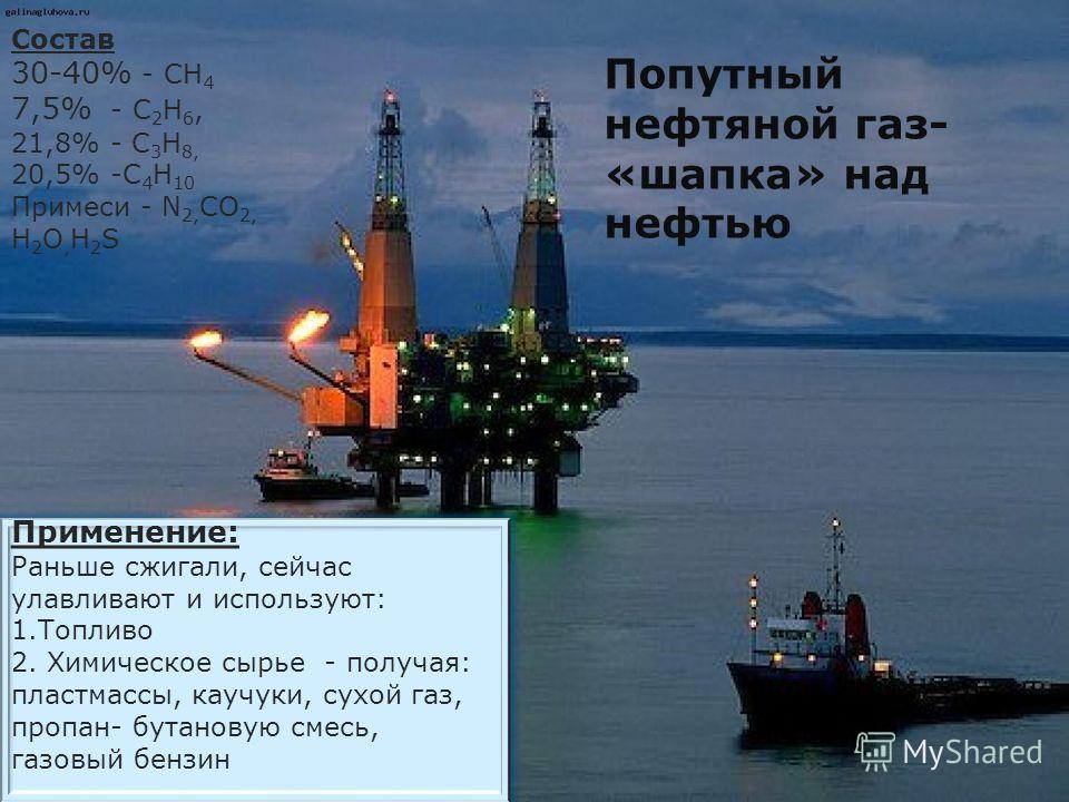 Попутный нефтяной газ- «шапка» над нефтью Состав 30-40% - СН 4 7,5% - С 2 Н 6, 21,8% - С 3 Н 8, 20,5% -С 4 Н 10 Примеси - N 2, CO 2, Н 2 О, Н 2 S Применение: Раньше сжигали, сейчас улавливают и используют: 1.Топливо 2. Химическое сырье - получая: пла