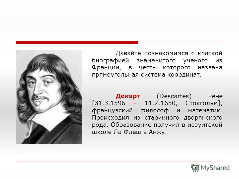 Давайте познакомимся с краткой биографией знаменитого ученого из Франции, в честь которого названа прямоугольная система координат. Декарт (Descartes) Рене [31.3.1596 – 11.2.1650, Стокгольм], французский философ и математик. Происходил из старинного