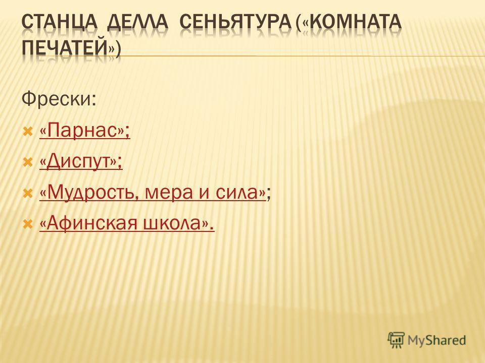 Фрески: «Парнас»; «Диспут»; «Мудрость, мера и сила»; «Мудрость, мера и сила» «Афинская школа».