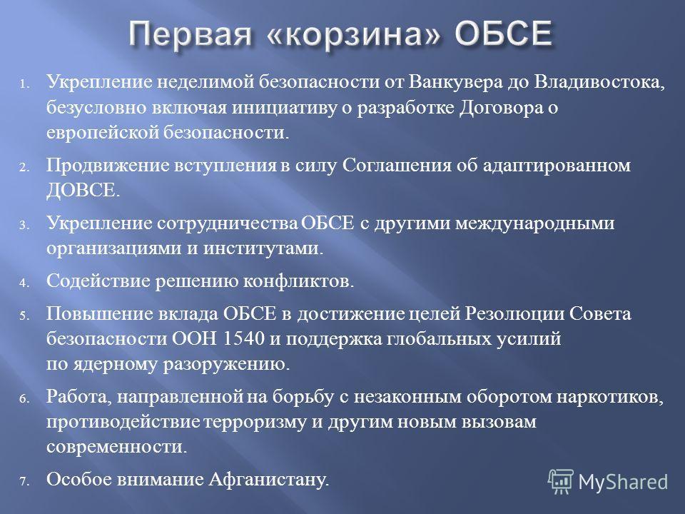 1. Укрепление неделимой безопасности от Ванкувера до Владивостока, безусловно включая инициативу о разработке Договора о европейской безопасности. 2. Продвижение вступления в силу Соглашения об адаптированном ДОВСЕ. 3. Укрепление сотрудничества ОБСЕ