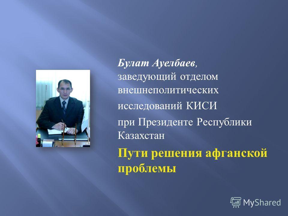 Булат Ауелбаев, заведующий отделом внешнеполитических исследований КИСИ при Президенте Республики Казахстан Пути решения афганской проблемы