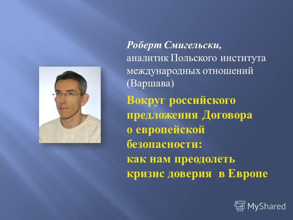 Роберт Смигельски, аналитик Польского института международных отношений ( Варшава ) Вокруг российского предложения Договора о европейской безопасности : как нам преодолеть кризис доверия в Европе