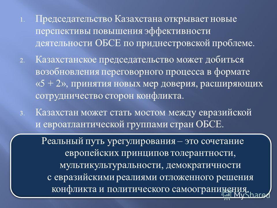 1. Председательство Казахстана открывает новые перспективы повышения эффективности деятельности ОБСЕ по приднестровской проблеме. 2. Казахстанское председательство может добиться возобновления переговорного процесса в формате «5 + 2», принятия новых