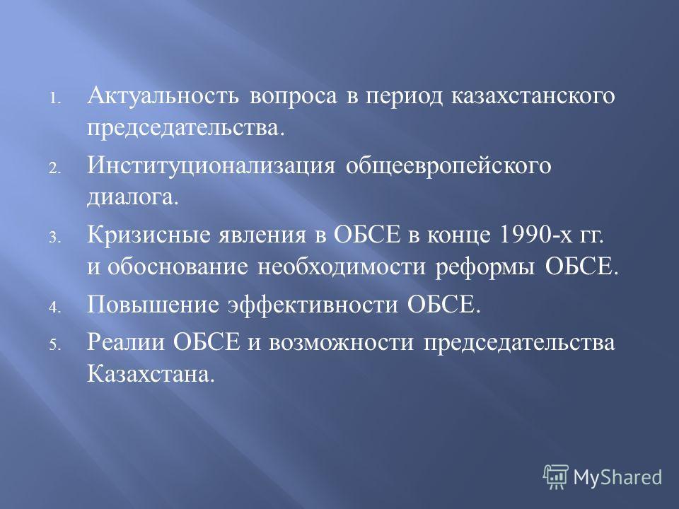 1. Актуальность вопроса в период казахстанского председательства. 2. Институционализация общеевропейского диалога. 3. Кризисные явления в ОБСЕ в конце 1990- х гг. и обоснование необходимости реформы ОБСЕ. 4. Повышение эффективности ОБСЕ. 5. Реалии ОБ