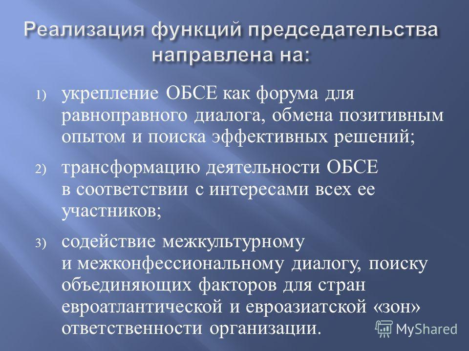 Реализация функций председательства направлена на : 1) укрепление ОБСЕ как форума для равноправного диалога, обмена позитивным опытом и поиска эффективных решений ; 2) трансформацию деятельности ОБСЕ в соответствии с интересами всех ее участников ; 3