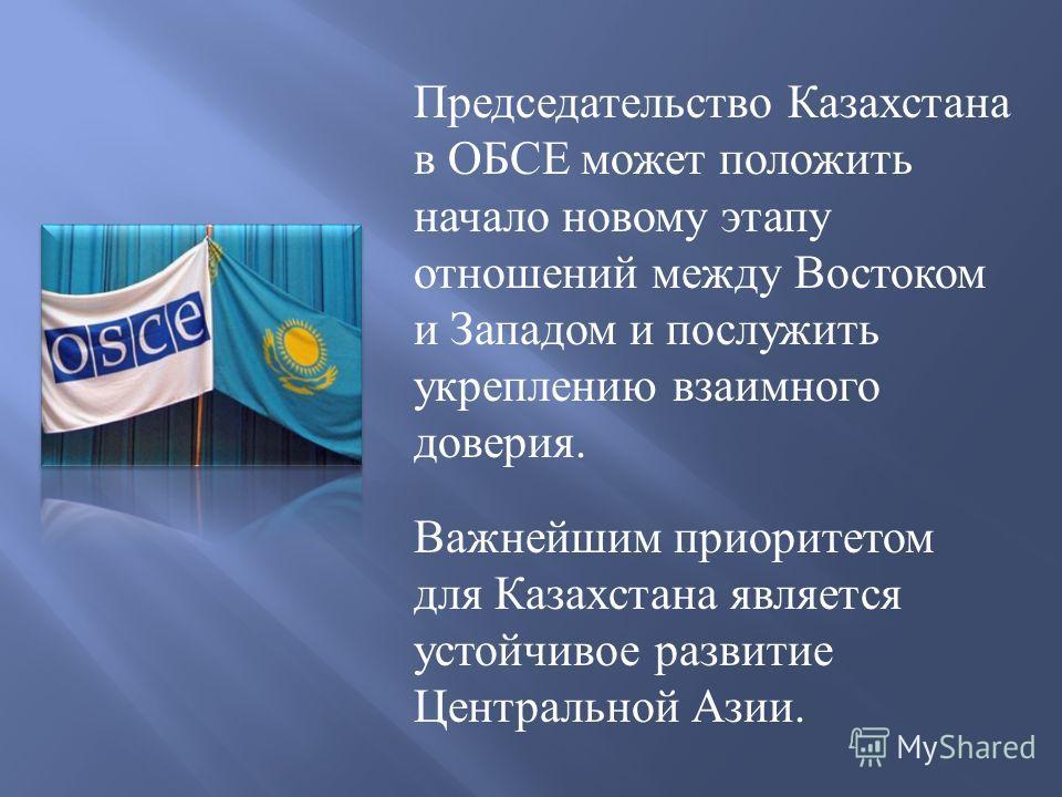Председательство Казахстана в ОБСЕ может положить начало новому этапу отношений между Востоком и Западом и послужить укреплению взаимного доверия. Важнейшим приоритетом для Казахстана является устойчивое развитие Центральной Азии.