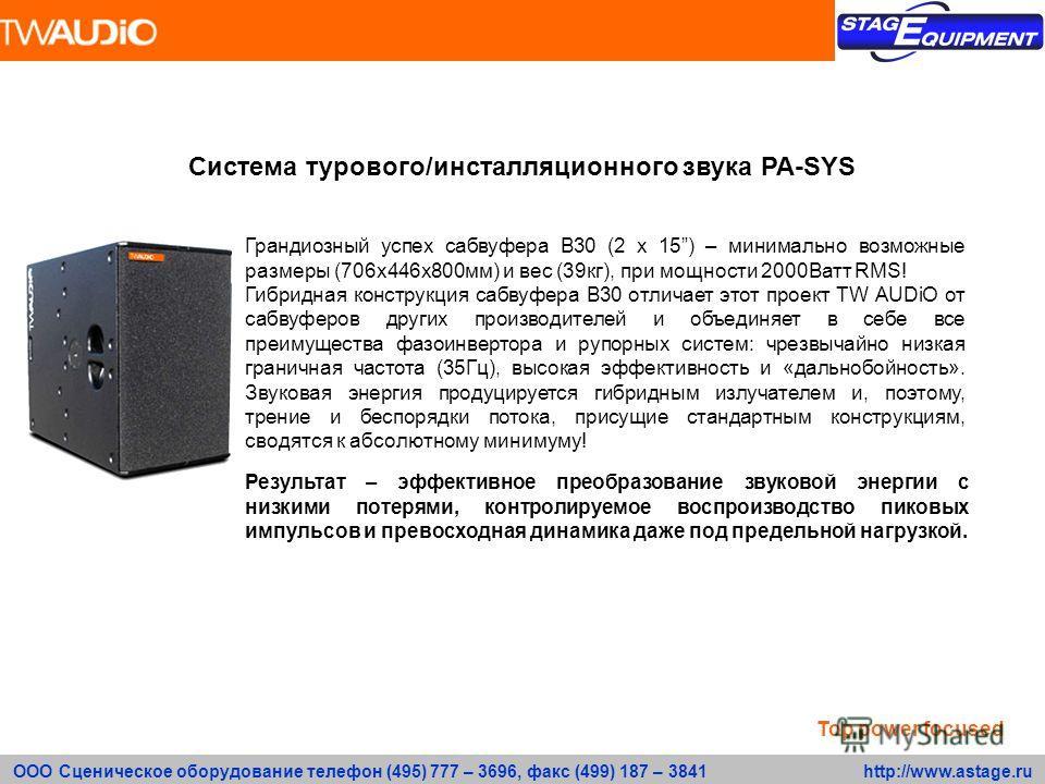 ООО Сценическое оборудование телефон (495) 777 – 3696, факс (499) 187 – 3841 http://www.astage.ru Система турового/инсталляционного звука PA-SYS Грандиозный успех сабвуфера В30 (2 х 15) – минимально возможные размеры (706х446х800мм) и вес (39кг), при