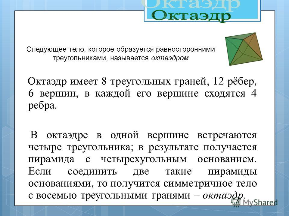 Октаэдр имеет 8 треугольных граней, 12 рёбер, 6 вершин, в каждой его вершине сходятся 4 ребра. В октаэдре в одной вершине встречаются четыре треугольника; в результате получается пирамида с четырехугольным основанием. Если соединить две такие пирамид
