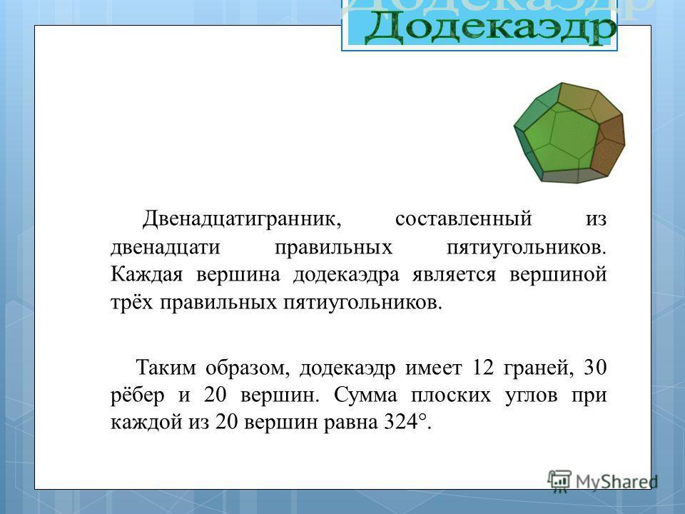 Двенадцатигранник, составленный из двенадцати правильных пятиугольников. Каждая вершина додекаэдра является вершиной трёх правильных пятиугольников. Таким образом, додекаэдр имеет 12 граней, 30 рёбер и 20 вершин. Сумма плоских углов при каждой из 20