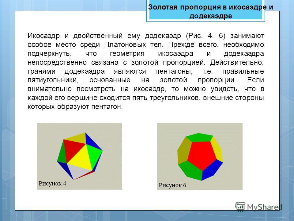 Икосаэдр и двойственный ему додекаэдр (Рис. 4, 6) занимают особое место среди Платоновых тел. Прежде всего, необходимо подчеркнуть, что геометрия икосаэдра и додекаэдра непосредственно связана с золотой пропорцией. Действительно, гранями додекаэдра я