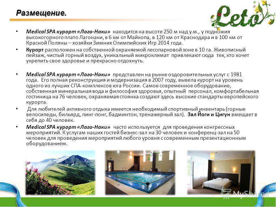 Medical SPA курорт «Лаго-Наки» находится на высоте 250 м над у.м., у подножия высокогорного плато Лагонаки, в 6 км от Майкопа, в 120 км от Краснодара и в 100 км от Красной Поляны – хозяйки Зимних Олимпийских Игр 2014 года. Курорт расположен на собств