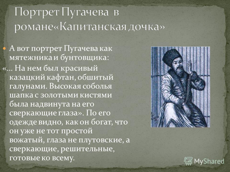 А вот портрет Пугачева как мятежника и бунтовщика: «… На нем был красивый казацкий кафтан, обшитый галунами. Высокая соболья шапка с золотыми кистями была надвинута на его сверкающие глаза». По его одежде видно, как он богат, что он уже не тот просто