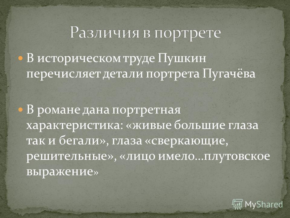 В историческом труде Пушкин перечисляет детали портрета Пугачёва В романе дана портретная характеристика: «живые большие глаза так и бегали», глаза «сверкающие, решительные», «лицо имело…плутовское выражение »