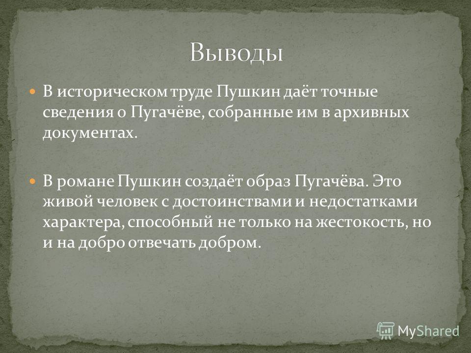 В историческом труде Пушкин даёт точные сведения о Пугачёве, собранные им в архивных документах. В романе Пушкин создаёт образ Пугачёва. Это живой человек с достоинствами и недостатками характера, способный не только на жестокость, но и на добро отве