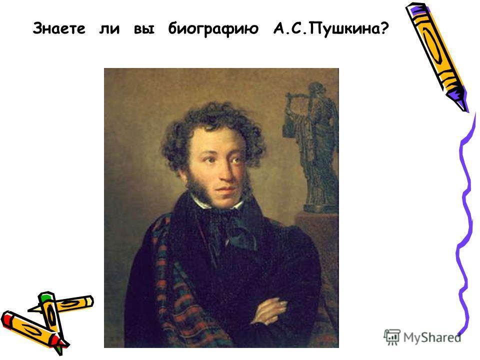 Знаете ли вы биографию А.С.Пушкина?