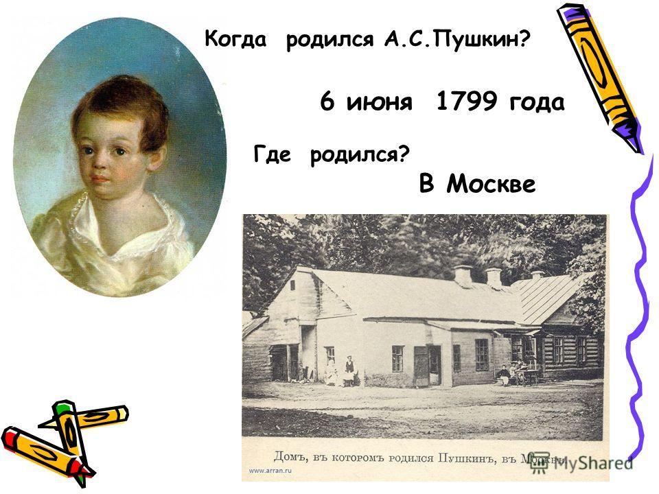 6 июня 1799 года Где родился? В Москве Когда родился А.С.Пушкин?