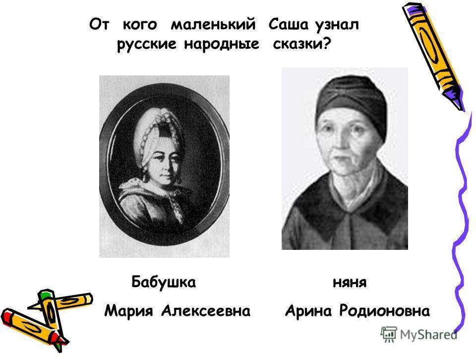 От кого маленький Саша узнал русские народные сказки? Бабушка няня Мария Алексеевна Арина Родионовна