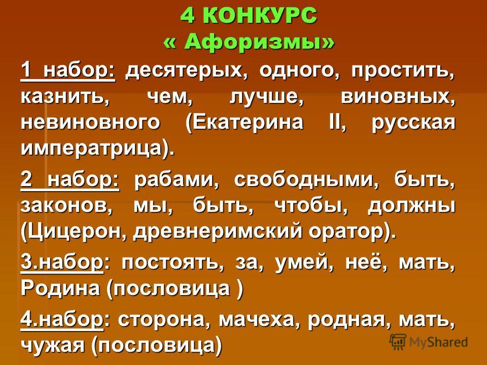4 КОНКУРС « Афоризмы» 1 набор: десятерых, одного, простить, казнить, чем, лучше, виновных, невиновного (Екатерина II, русская императрица). 2 набор: рабами, свободными, быть, законов, мы, быть, чтобы, должны (Цицерон, древнеримский оратор). 3.набор: