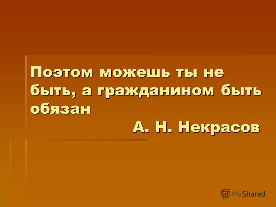 Поэтом можешь ты не быть, а гражданином быть обязан А. Н. Некрасов