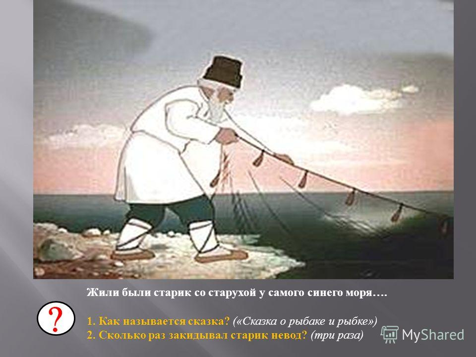 Жили были старик со старухой у самого синего моря …. 1. Как называется сказка ? (« Сказка о рыбаке и рыбке ») 2. Сколько раз закидывал старик невод ? ( три раза )