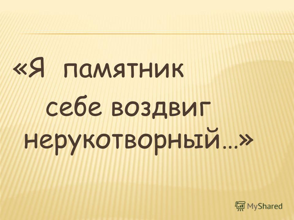«Я памятник себе воздвиг нерукотворный…»