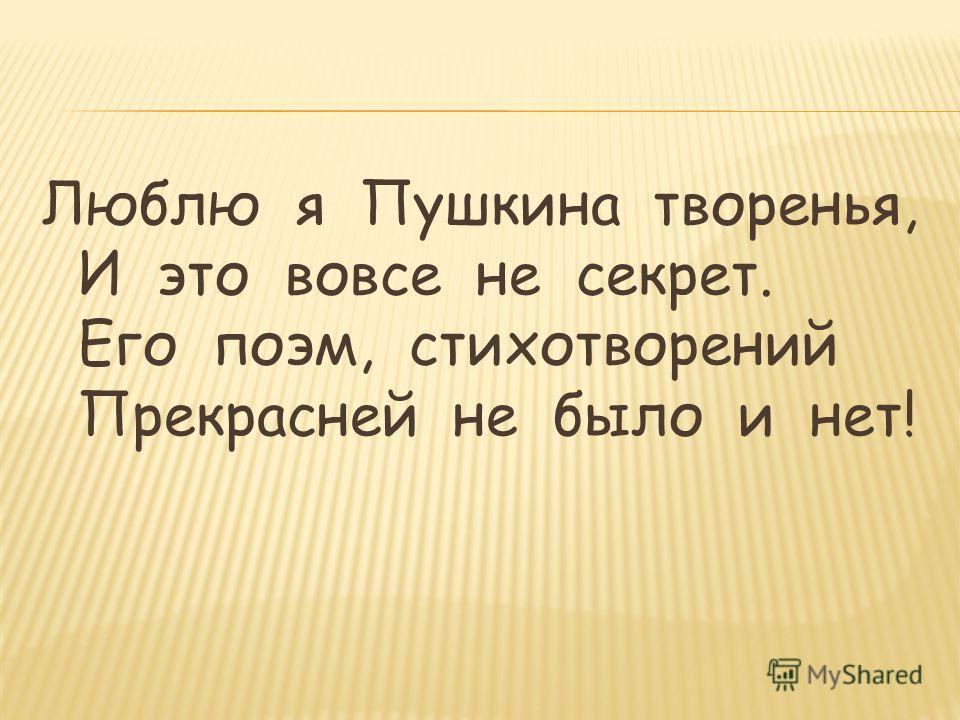 Люблю я Пушкина творенья, И это вовсе не секрет. Его поэм, стихотворений Прекрасней не было и нет!