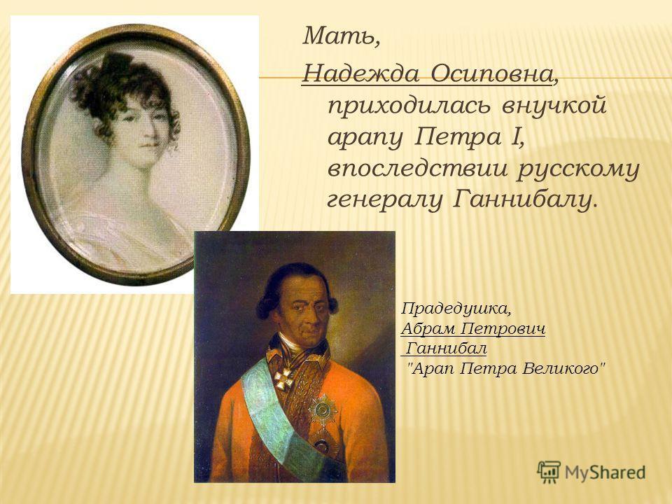 Мать, Надежда Осиповна, приходилась внучкой арапу Петра I, впоследствии русскому генералу Ганнибалу. Прадедушка, Абрам Петрович Ганнибал Арап Петра Великого