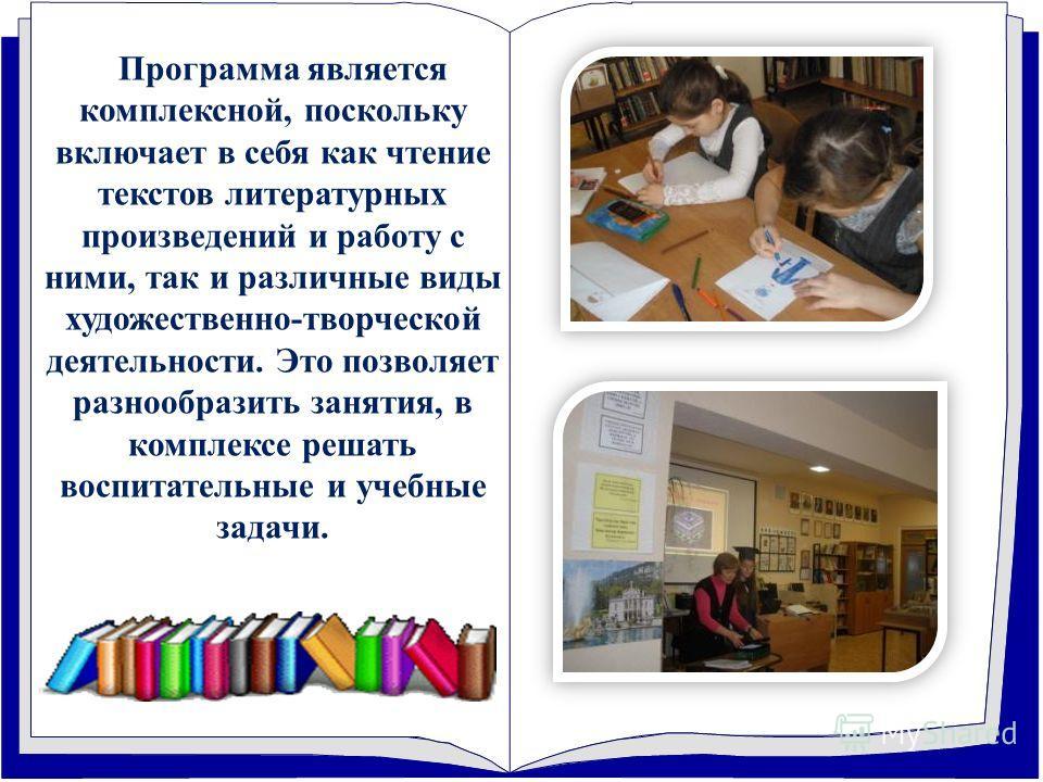 Программа является комплексной, поскольку включает в себя как чтение текстов литературных произведений и работу с ними, так и различные виды художественно-творческой деятельности. Это позволяет разнообразить занятия, в комплексе решать воспитательные