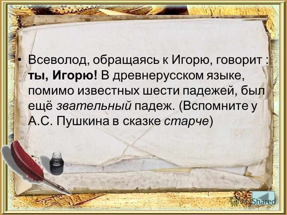 Всеволод, обращаясь к Игорю, говорит : ты, Игорю! В древнерусском языке, помимо известных шести падежей, был ещё звательный падеж. (Вспомните у А.С. Пушкина в сказке старче)