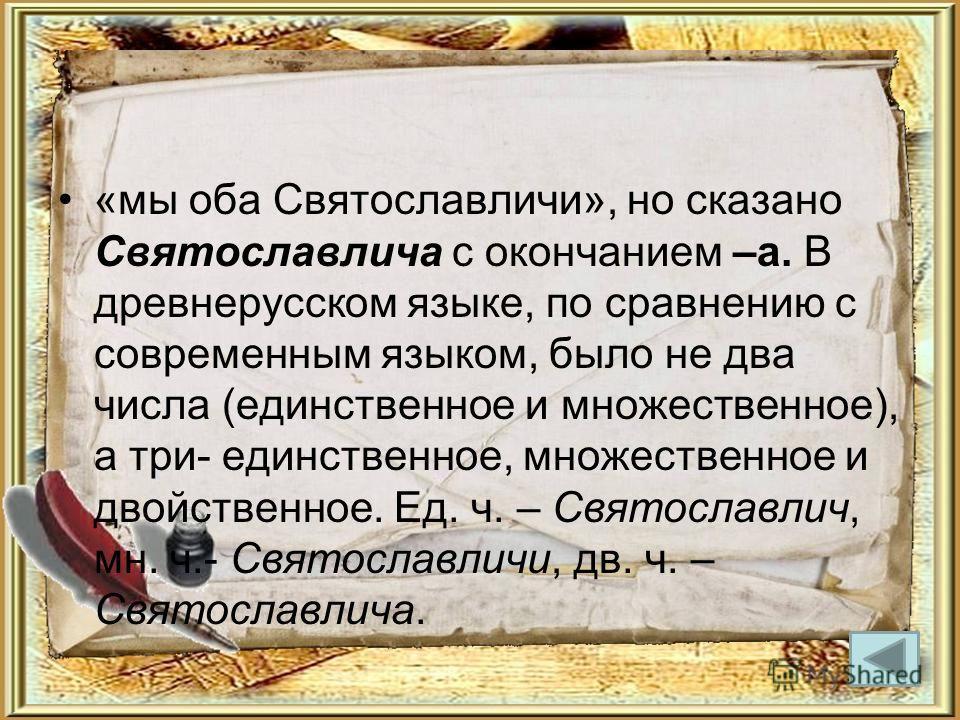 «мы оба Святославличи», но сказано Святославлича с окончанием –а. В древнерусском языке, по сравнению с современным языком, было не два числа (единственное и множественное), а три- единственное, множественное и двойственное. Ед. ч. – Святославлич, мн
