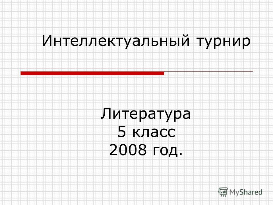 Интеллектуальный турнир Литература 5 класс 2008 год.
