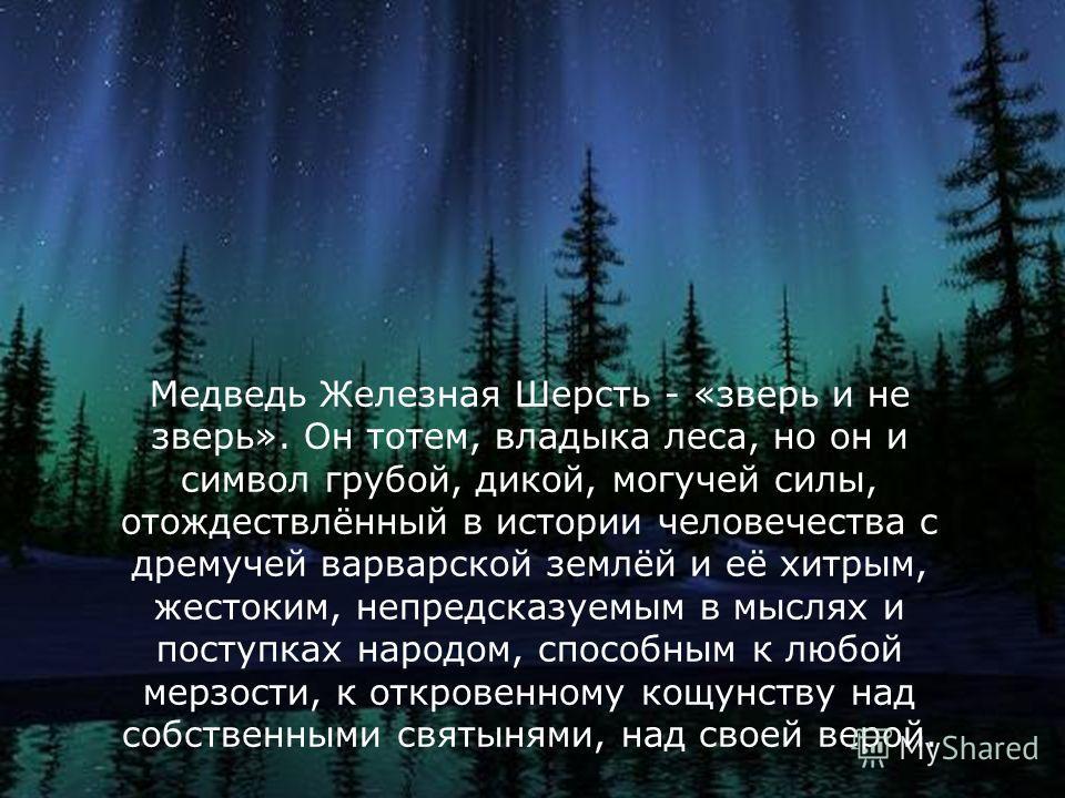 Медведь Железная Шерсть - «зверь и не зверь». Он тотем, владыка леса, но он и символ грубой, дикой, могучей силы, отождествлённый в истории человечества с дремучей варварской землёй и её хитрым, жестоким, непредсказуемым в мыслях и поступках народом,