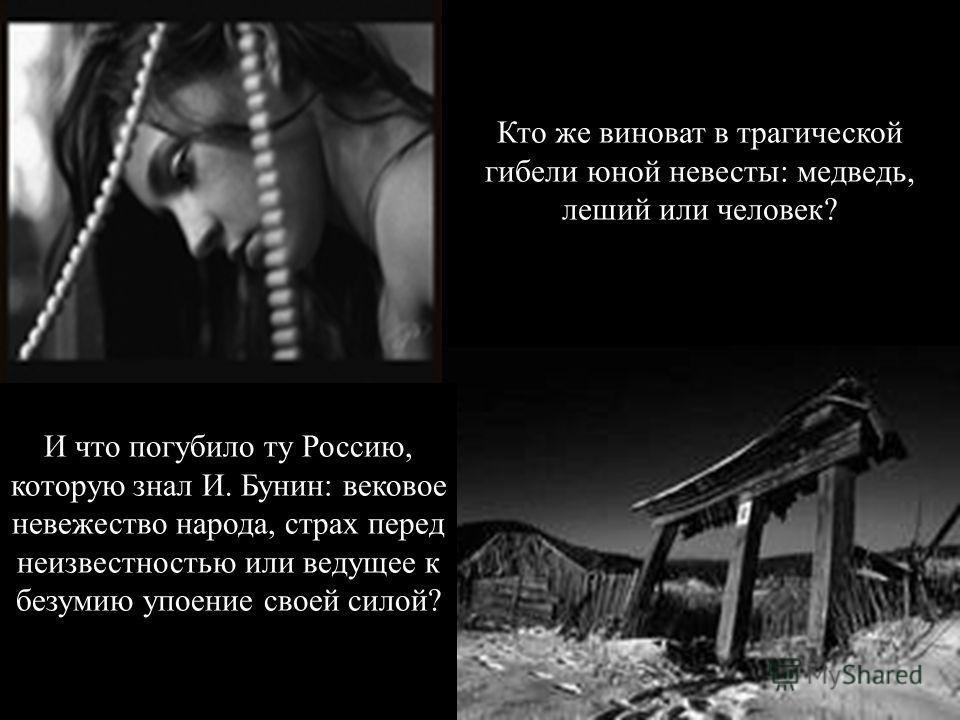 Кто же виноват в трагической гибели юной невесты: медведь, леший или человек? И что погубило ту Россию, которую знал И. Бунин: вековое невежество народа, страх перед неизвестностью или ведущее к безумию упоение своей силой?